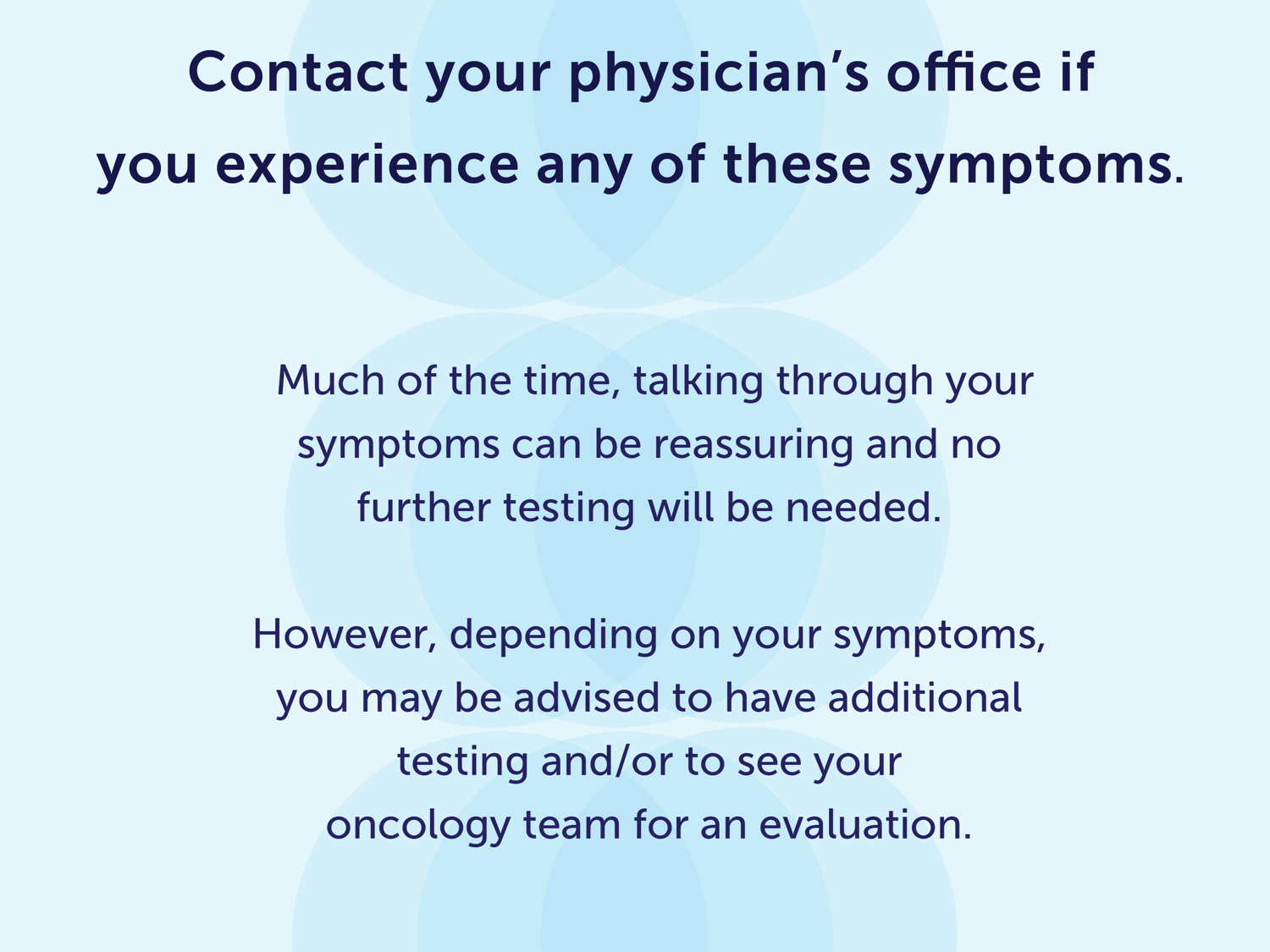 Contact your physician's office if you experience any of these symptoms. Much of the time, talking through your symptoms can be reassuring and no further testing will be needed. However, depending on the symptoms, you may be advised to have additional testing and/or to see your oncology team for an evaluation.